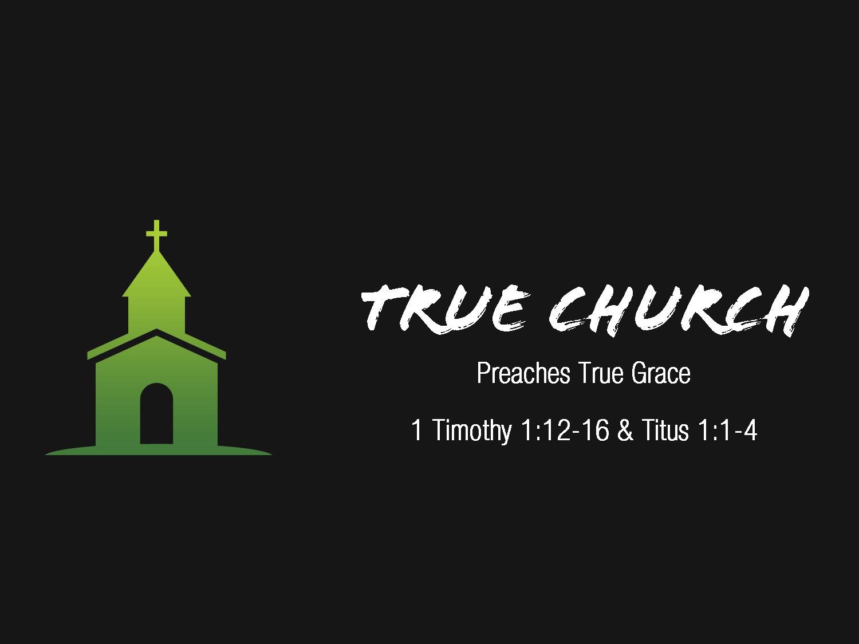1 Timothy 1v12-17 True Church Preaches True Grace