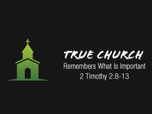 2 Timothy 2v8-13 True Church Remembers What is Important