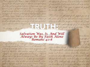 Romans 4:1-8 Salvation Was And Will Always Be By Faith Alone