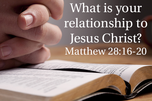 Matthew 28v16-20 What is Your Relationship With Jesus Christ