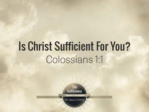 Colossians 1v1 Is Christ Sufficient For You?