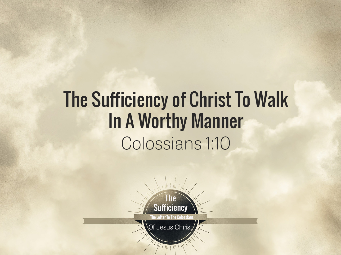 Colossians 1v10 The Sufficiency of Christ To Walk In A Worthy Manner